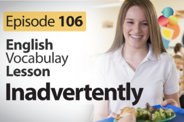 Inadvertently – English Vocabulary Lesson # 106