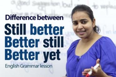 Difference between 'Still better', 'Better still' & 'Better yet'
