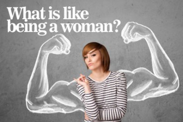 What is like being a woman? – Happy Women's day 2015