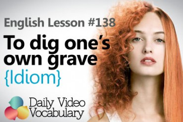 English Vocabulary Lesson # 138 – To dig one's own grave (Idiom)