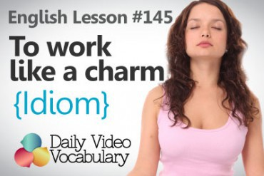English Vocabulary Lesson # 145 – To To work like a charm  (Idiom)