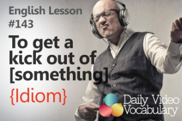 English Vocabulary Lesson # 149 –  To get a kick out of something (Idiom)