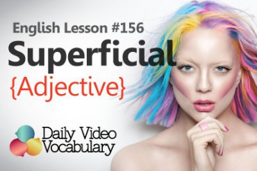 English Vocabulary Lesson # 156 – Superficial (Adjective)