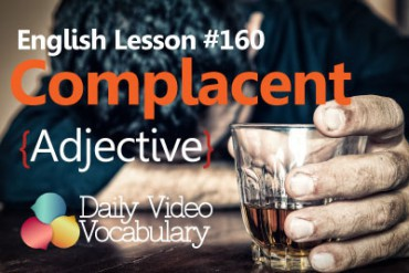 English Vocabulary Lesson # 160 – Complacent (Adjective)