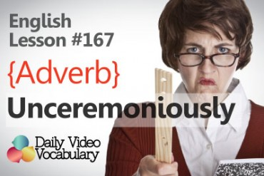 English Vocabulary Lesson # 167 – Unceremoniously (adverb)