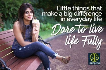 Dare to live Fully – How to enjoy little things in life & be happy