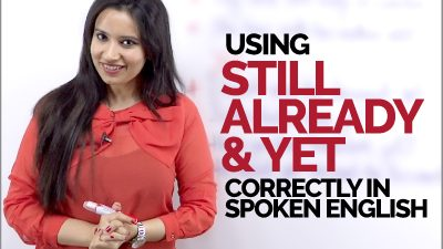 How to us STILL, ALREADY & YET correctly in spoken English?