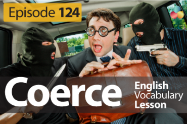 Coerce (verb) – English Vocabulary Lesson # 124