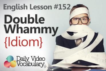 English Vocabulary Lesson # 152 –  Double Whammy  (Idiom)