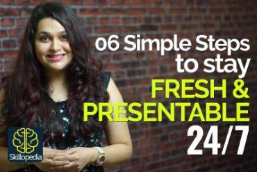 06 Simple Steps to look Fresh & Presentable 24/7.